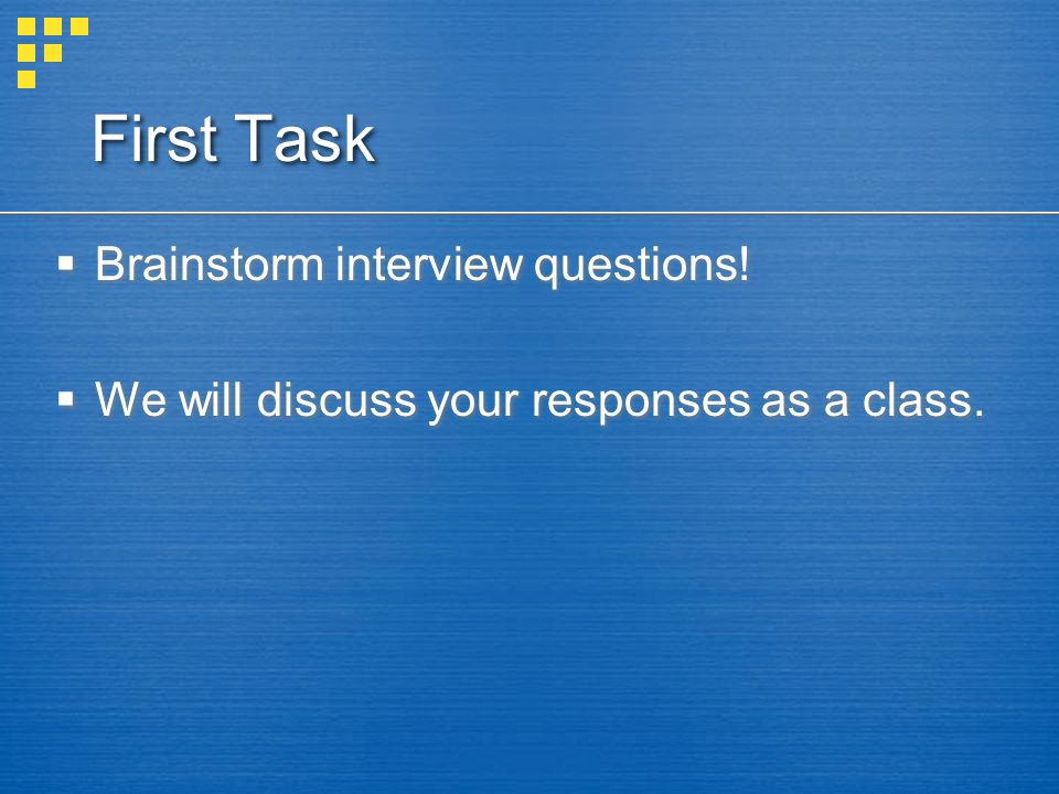 First Task  Brainstorm interview questions.  We will discuss your responses as a class.