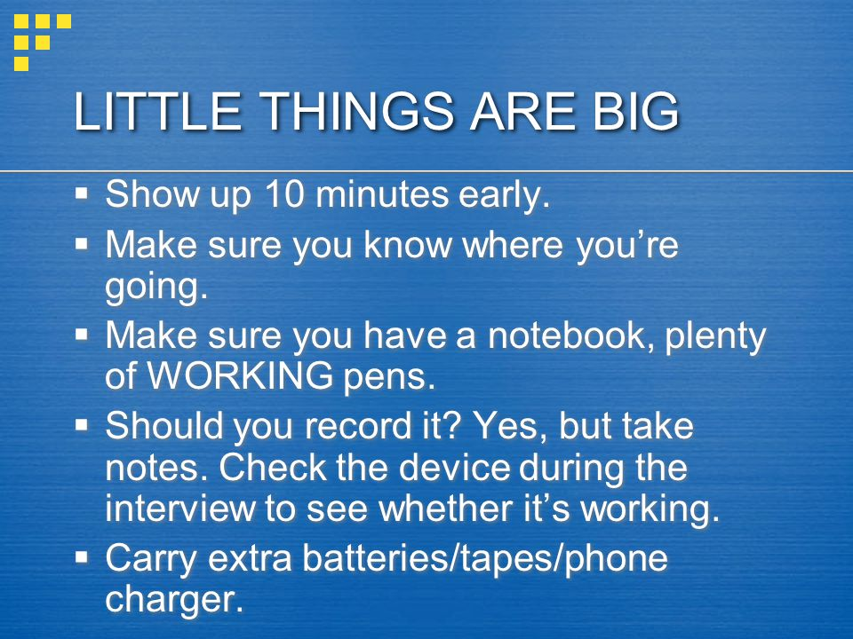 LITTLE THINGS ARE BIG  Show up 10 minutes early.  Make sure you know where you're going.