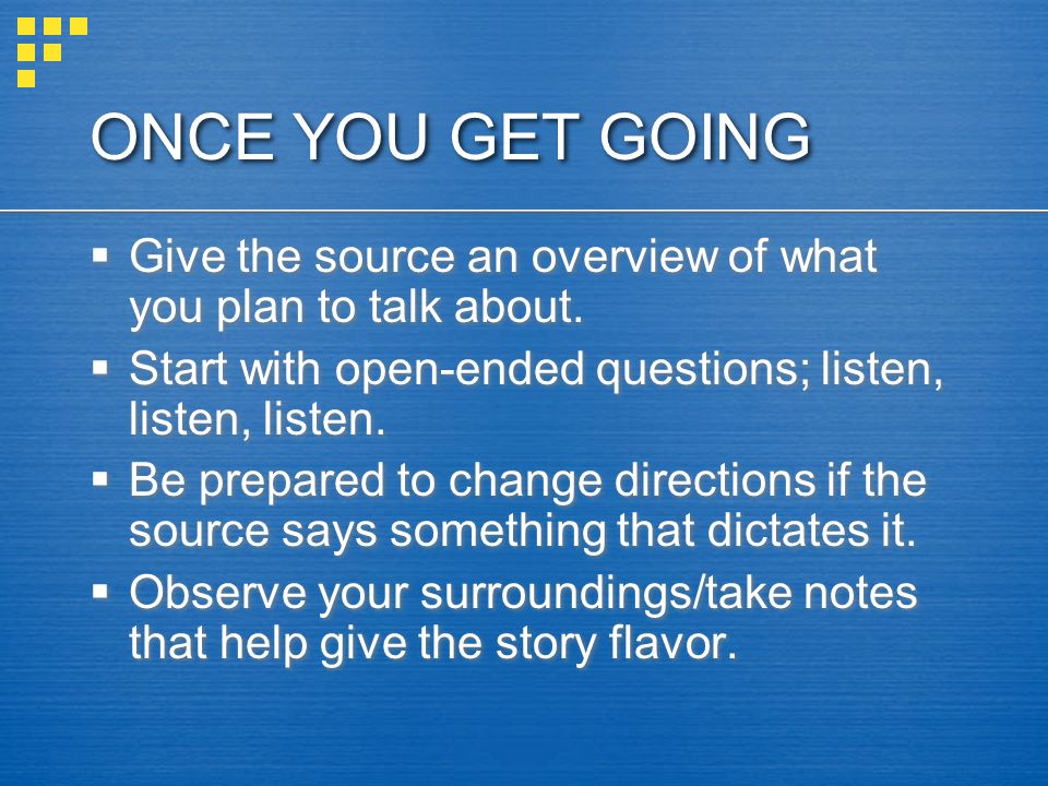 ONCE YOU GET GOING  Give the source an overview of what you plan to talk about.