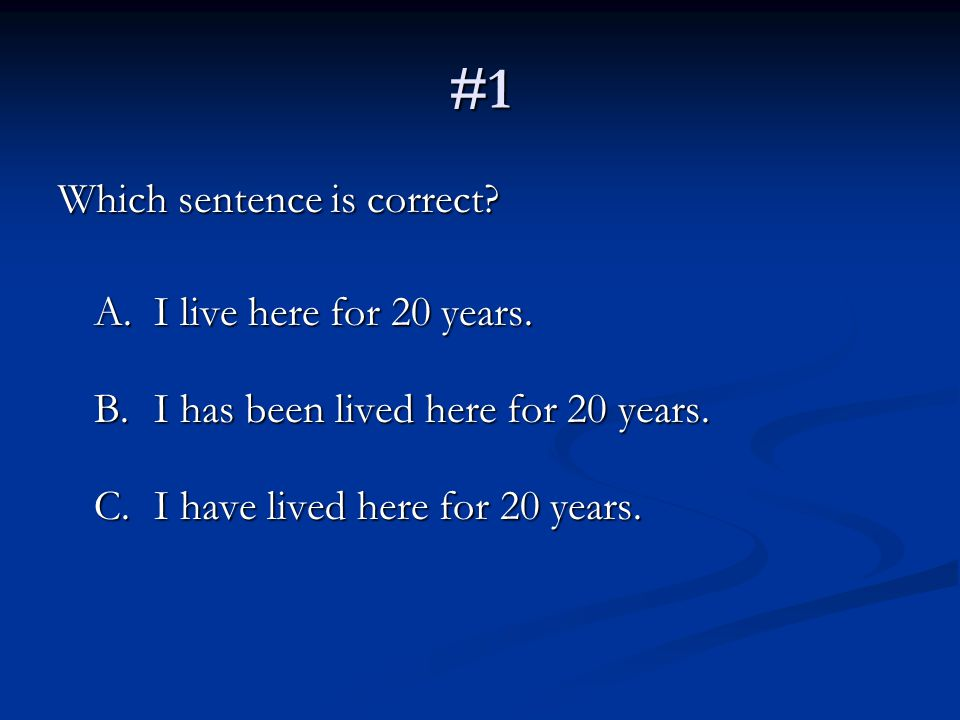 #1 Which sentence is correct? A.I live here for 20 years. B.I has been lived here for 20 years. C.I have lived here for 20 years.