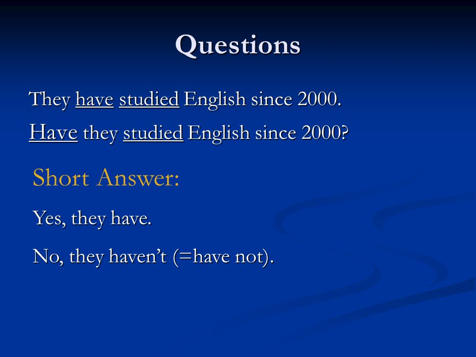 Questions They have studied English since 2000. Have they studied English since 2000? Short Answer: Yes, they have. No, they haven't (=have not).