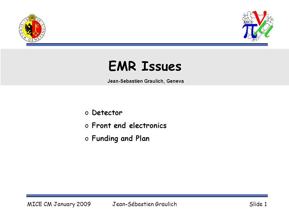MICE CM January 2009Jean-Sébastien GraulichSlide 1 EMR Issues o Detector o Front end electronics o Funding and Plan Jean-Sebastien Graulich, Geneva
