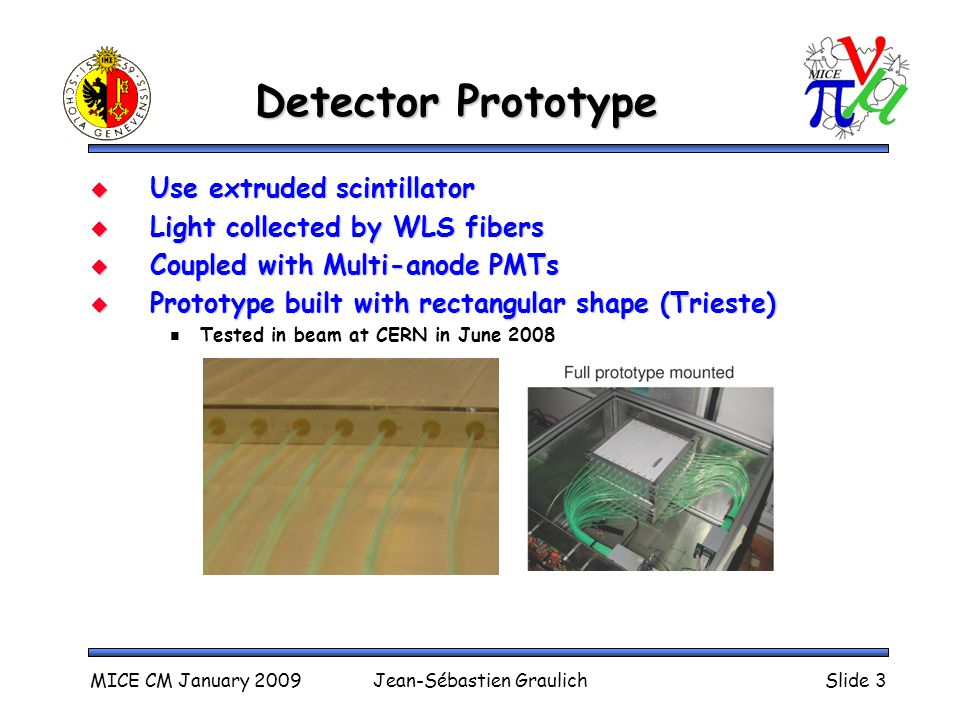 Detector Prototype  Use extruded scintillator  Light collected by WLS fibers  Coupled with Multi-anode PMTs  Prototype built with rectangular shape (Trieste) Tested in beam at CERN in June 2008 MICE CM January 2009Jean-Sébastien GraulichSlide 3