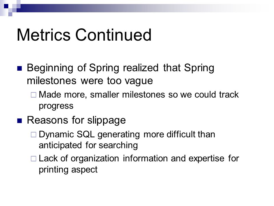 Beginning of Spring realized that Spring milestones were too vague  Made more, smaller milestones so we could track progress Reasons for slippage  Dynamic SQL generating more difficult than anticipated for searching  Lack of organization information and expertise for printing aspect