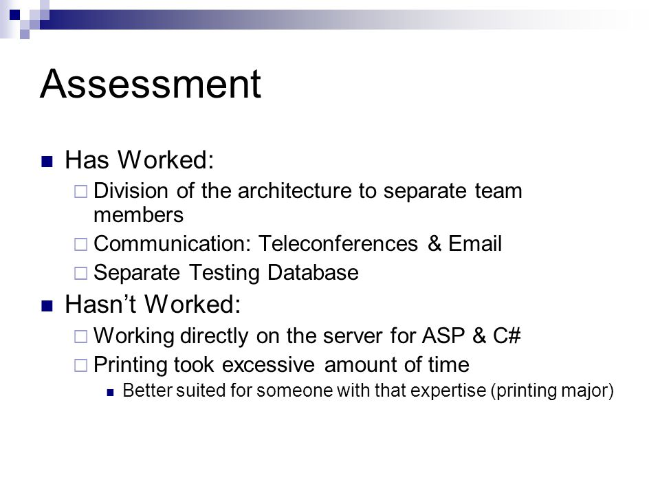 Assessment Has Worked:  Division of the architecture to separate team members  Communication: Teleconferences & Email  Separate Testing Database Hasn't Worked:  Working directly on the server for ASP & C#  Printing took excessive amount of time Better suited for someone with that expertise (printing major)