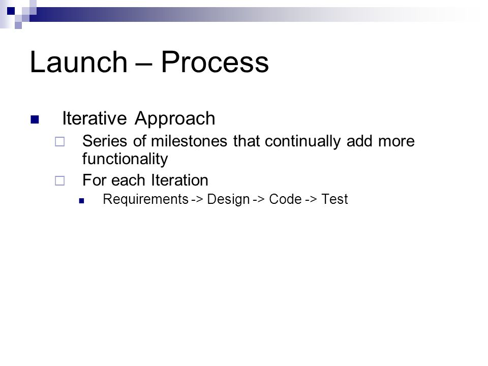 Launch – Process Iterative Approach  Series of milestones that continually add more functionality  For each Iteration Requirements -> Design -> Code -> Test