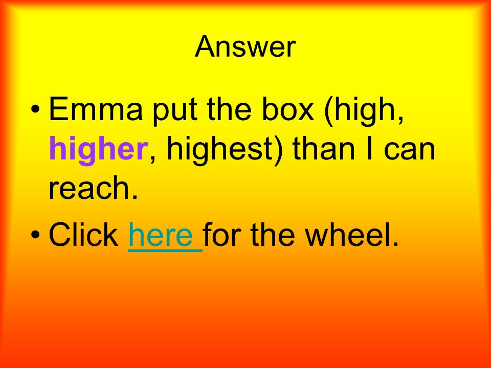 Choose the correct adverb. Emma put the box (high, higher, highest) than I can reach.