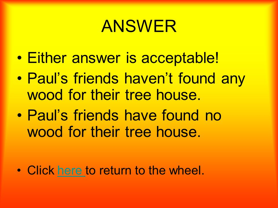Correct this sentence. Paul's friends haven't found no wood for their tree house.