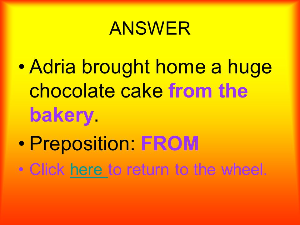 What is the prep. phrase. Adria brought home a huge chocolate cake from the bakery.