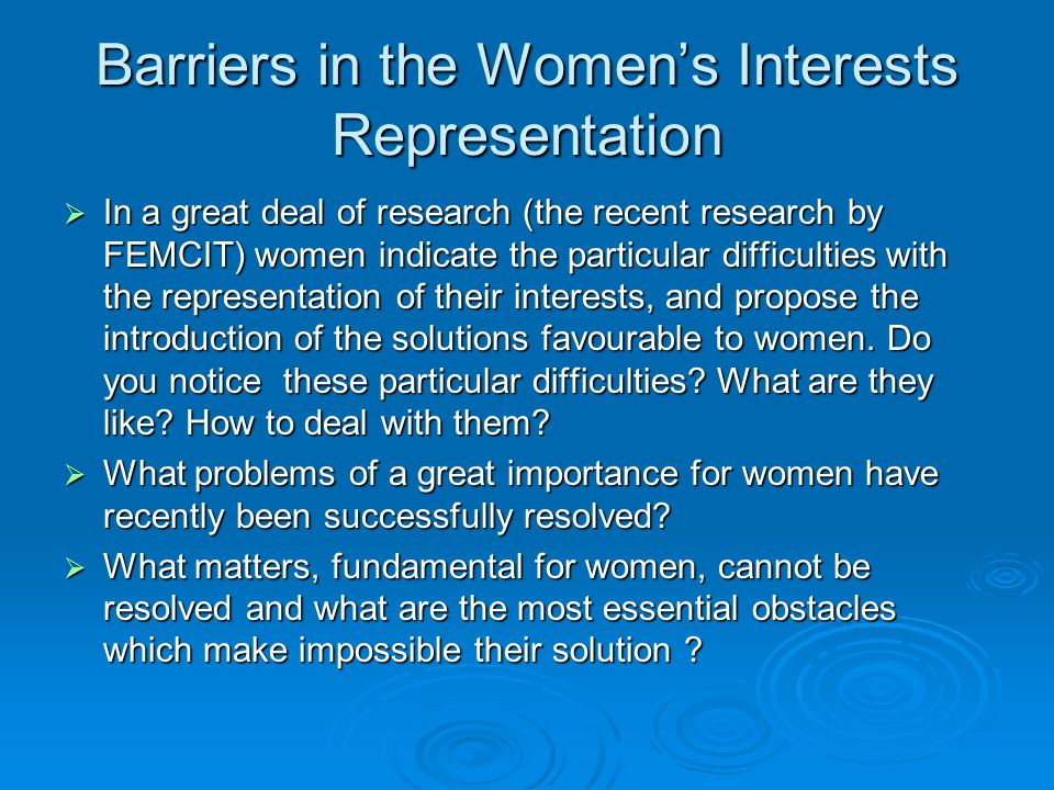 Barriers in the Women's Interests Representation  In a great deal of research (the recent research by FEMCIT) women indicate the particular difficulties with the representation of their interests, and propose the introduction of the solutions favourable to women.