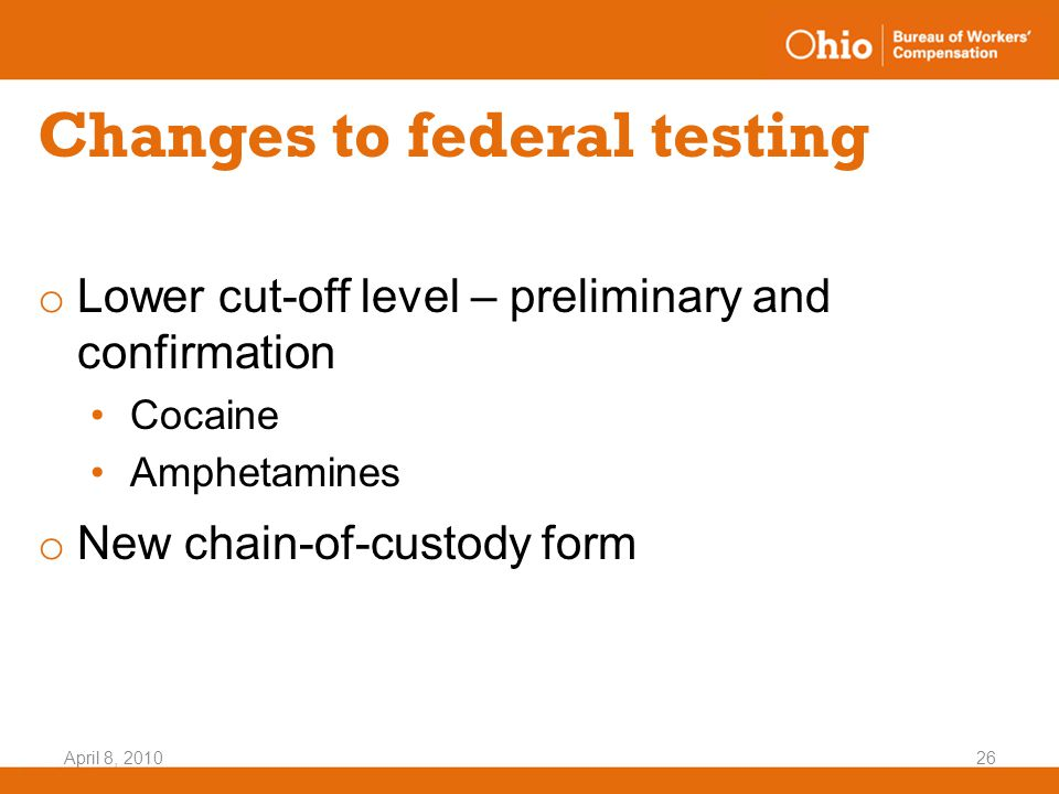 April 8, 201026 Changes to federal testing o Lower cut-off level – preliminary and confirmation Cocaine Amphetamines o New chain-of-custody form