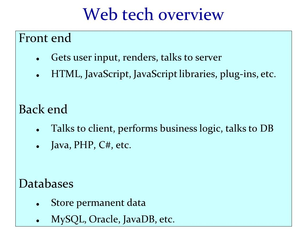 Web tech overview Front end Gets user input, renders, talks to server HTML, JavaScript, JavaScript libraries, plug-ins, etc.