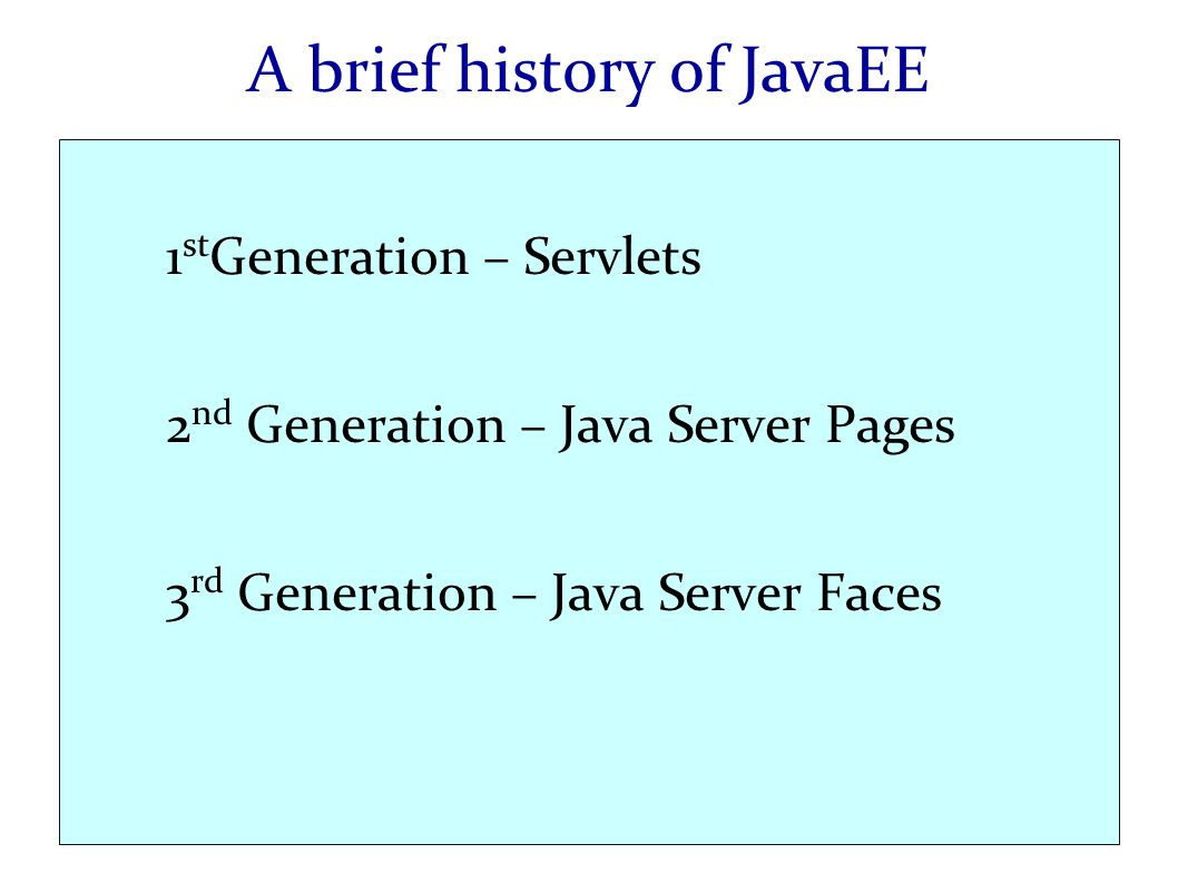 A brief history of JavaEE 1 st Generation – Servlets 2 nd Generation – Java Server Pages 3 rd Generation – Java Server Faces