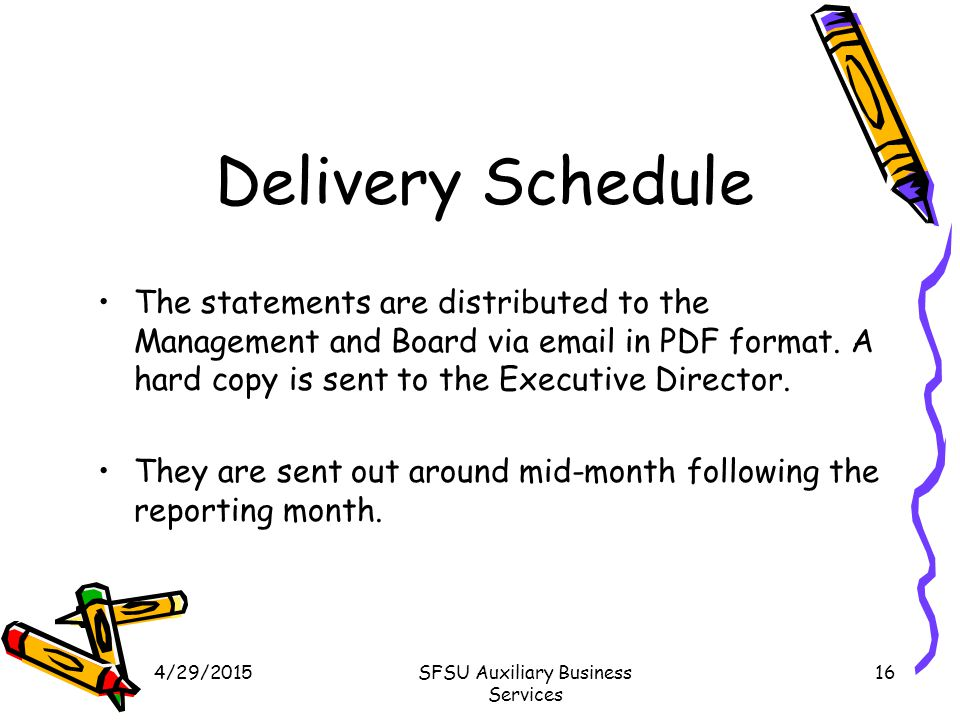 4/29/2015SFSU Auxiliary Business Services 16 Delivery Schedule The statements are distributed to the Management and Board via email in PDF format.