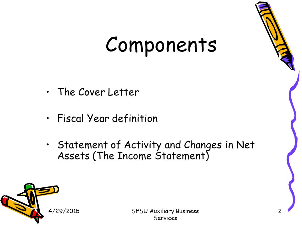 4/29/2015SFSU Auxiliary Business Services 2 Components The Cover Letter Fiscal Year definition Statement of Activity and Changes in Net Assets (The Income Statement)