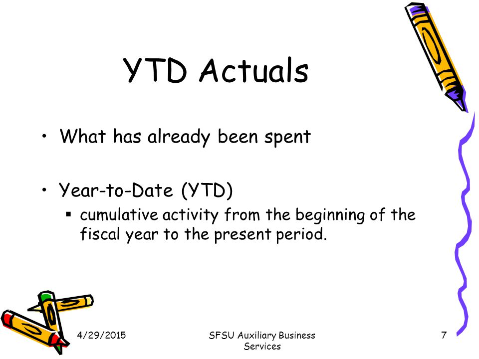 4/29/2015SFSU Auxiliary Business Services 7 YTD Actuals What has already been spent Year-to-Date (YTD)  cumulative activity from the beginning of the fiscal year to the present period.