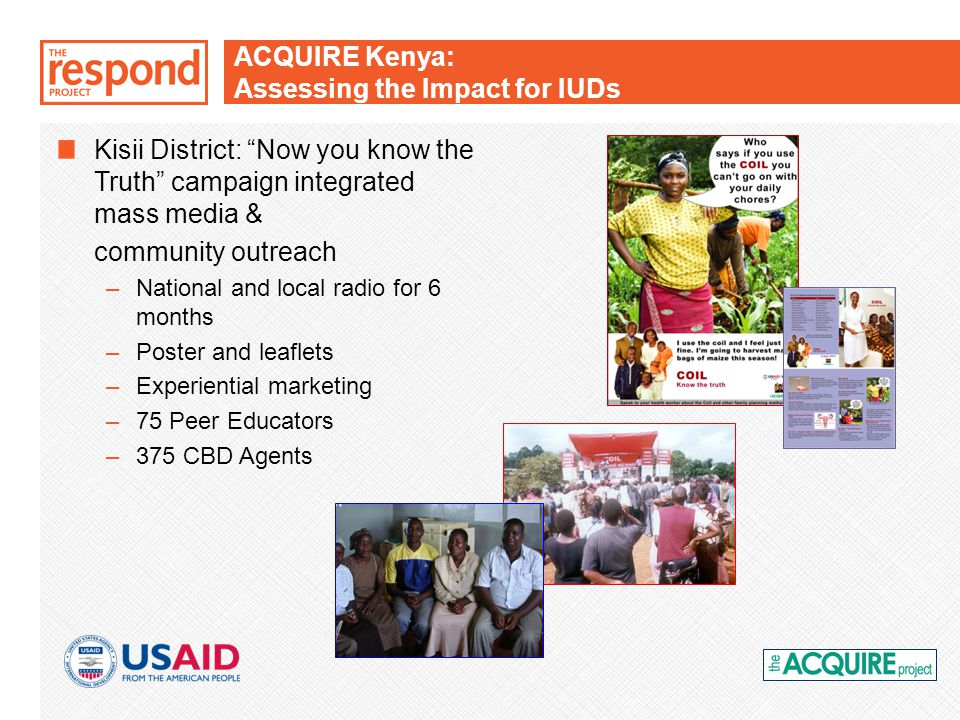 ACQUIRE Kenya: Assessing the Impact for IUDs Kisii District: Now you know the Truth campaign integrated mass media & community outreach –National and local radio for 6 months –Poster and leaflets –Experiential marketing –75 Peer Educators –375 CBD Agents
