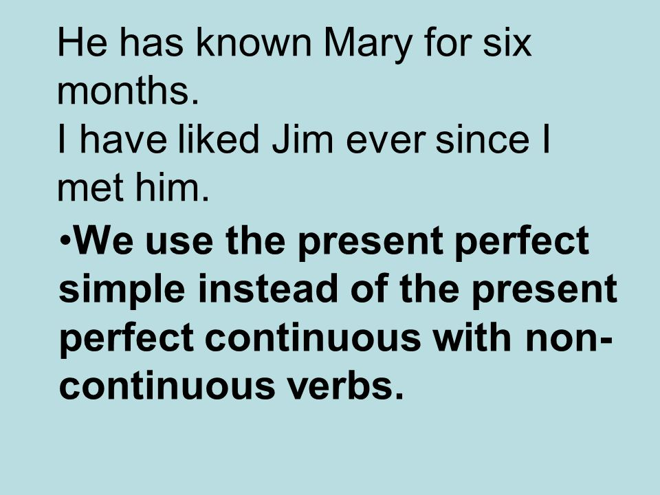 He has known Mary for six months. I have liked Jim ever since I met him. We use the present perfect simple instead of the present perfect continuous w