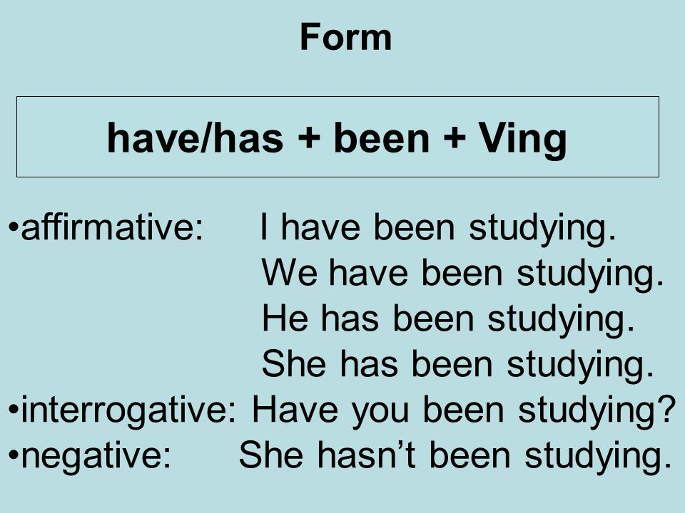Form have/has + been + Ving affirmative: I have been studying.