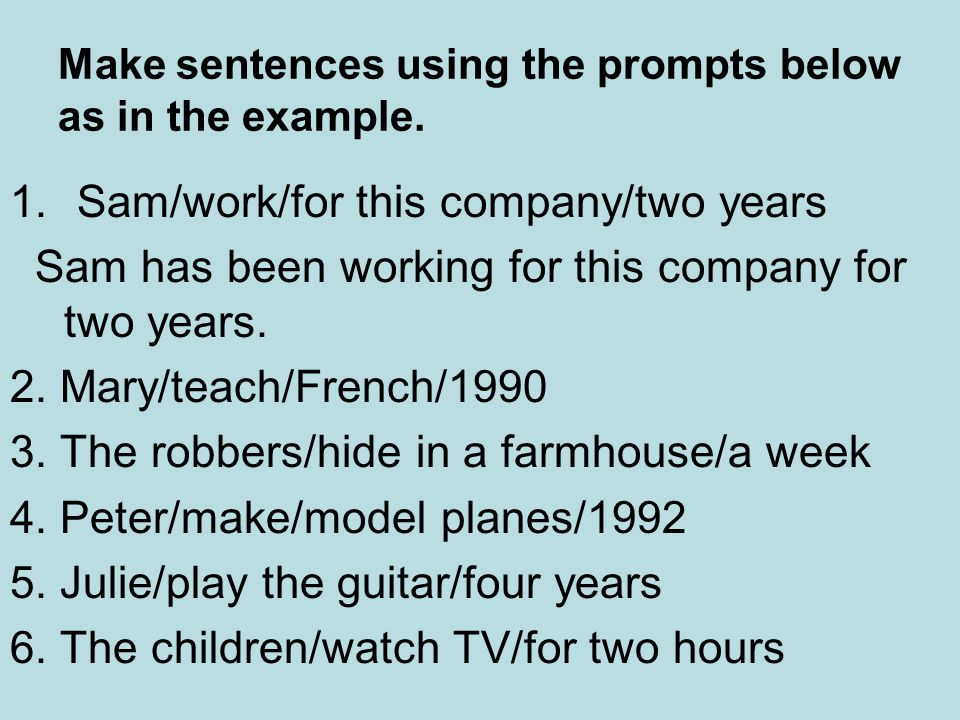 Make sentences using the prompts below as in the example. 1. Sam/work/for this company/two years Sam has been working for this company for two years.