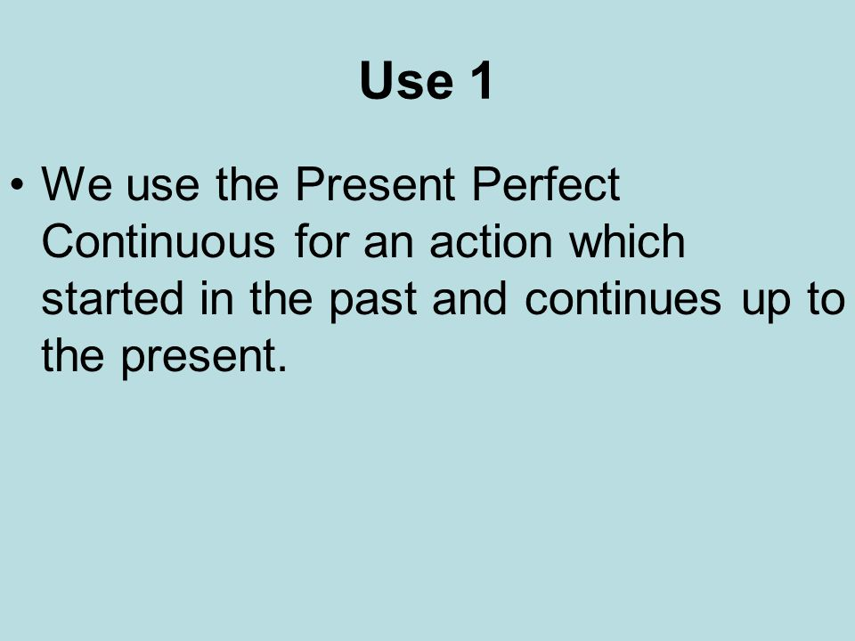 Use 1 We use the Present Perfect Continuous for an action which started in the past and continues up to the present.