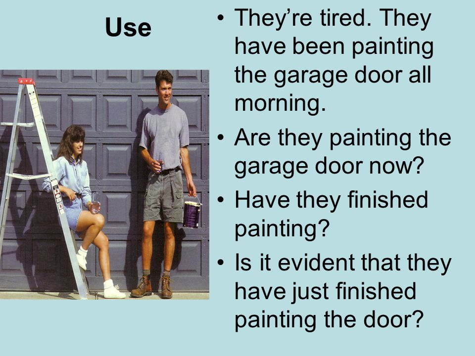 Use They're tired. They have been painting the garage door all morning.