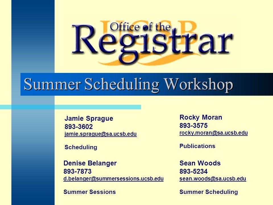 Summer Scheduling Workshop Rocky Moran 893-3575 rocky.moran@sa.ucsb.edu Publications Denise Belanger 893-7873 d.belanger@summersessions.ucsb.edu Summe