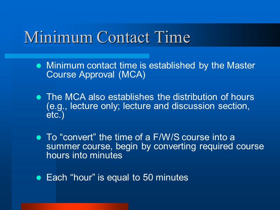 Minimum Contact Time Minimum contact time is established by the Master Course Approval (MCA) The MCA also establishes the distribution of hours (e.g.,