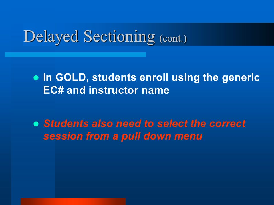 Delayed Sectioning (cont.) In GOLD, students enroll using the generic EC# and instructor name Students also need to select the correct session from a