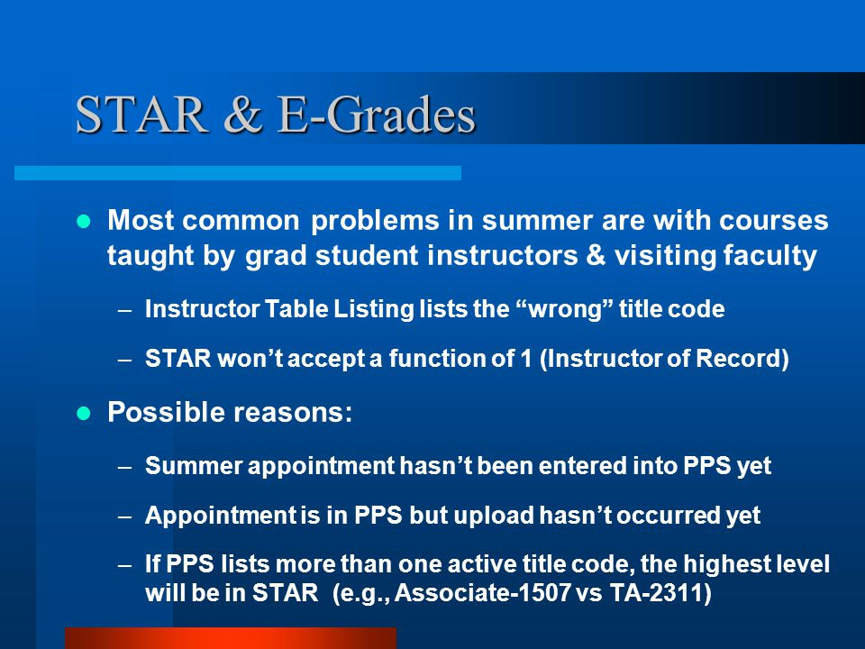 STAR & E-Grades Most common problems in summer are with courses taught by grad student instructors & visiting faculty –Instructor Table Listing lists the wrong title code –STAR won't accept a function of 1 (Instructor of Record) Possible reasons: –Summer appointment hasn't been entered into PPS yet –Appointment is in PPS but upload hasn't occurred yet –If PPS lists more than one active title code, the highest level will be in STAR (e.g., Associate-1507 vs TA-2311)