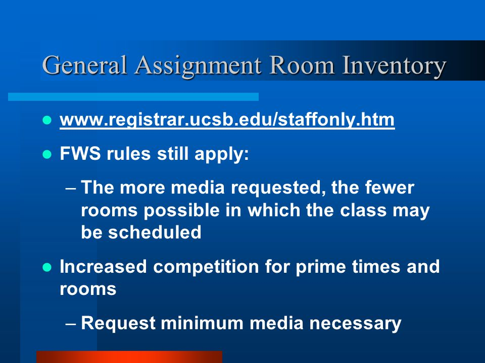 General Assignment Room Inventory www.registrar.ucsb.edu/staffonly.htm FWS rules still apply: –The more media requested, the fewer rooms possible in which the class may be scheduled Increased competition for prime times and rooms –Request minimum media necessary