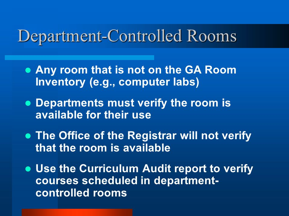 Department-Controlled Rooms Any room that is not on the GA Room Inventory (e.g., computer labs) Departments must verify the room is available for their use The Office of the Registrar will not verify that the room is available Use the Curriculum Audit report to verify courses scheduled in department- controlled rooms