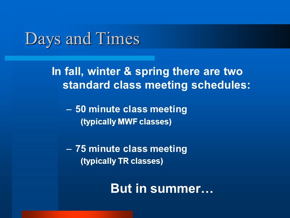 Days and Times In fall, winter & spring there are two standard class meeting schedules: –50 minute class meeting (typically MWF classes) –75 minute class meeting (typically TR classes) But in summer…