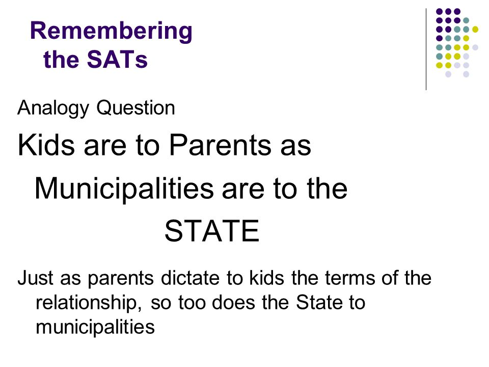 Remembering the SATs Analogy Question Kids are to Parents as Municipalities are to the STATE Just as parents dictate to kids the terms of the relationship, so too does the State to municipalities