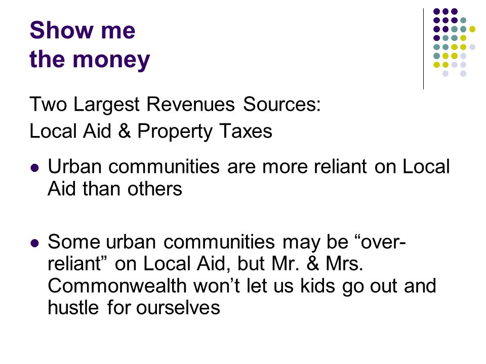 Show me the money Two Largest Revenues Sources: Local Aid & Property Taxes Urban communities are more reliant on Local Aid than others Some urban communities may be over- reliant on Local Aid, but Mr.