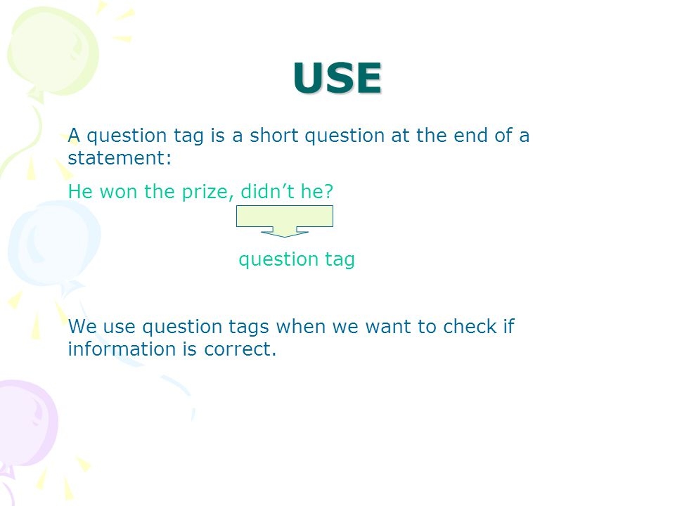 USE A question tag is a short question at the end of a statement: He won the prize, didn't he.