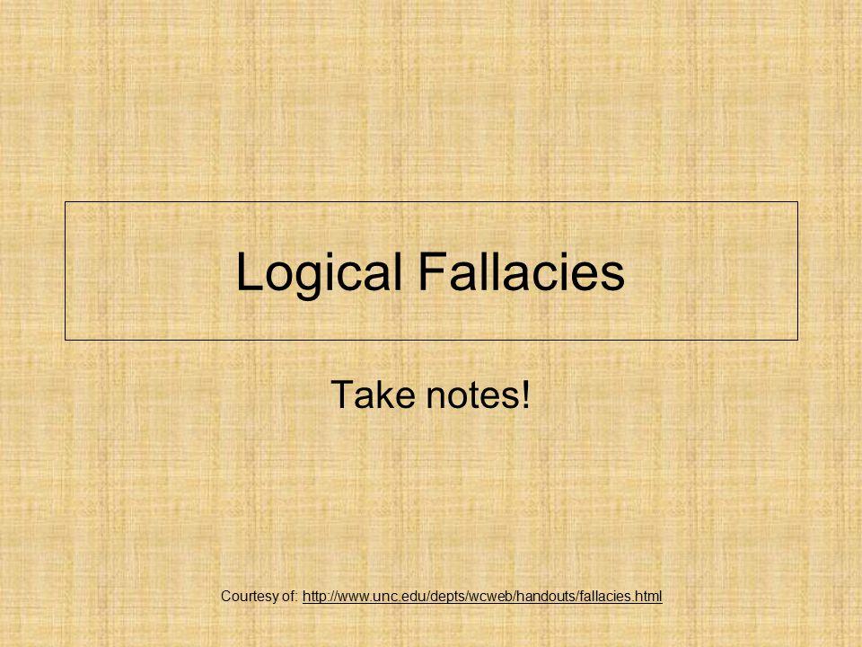 Logical Fallacies Take notes! Courtesy of: http://www.unc.edu/depts/wcweb/handouts/fallacies.html