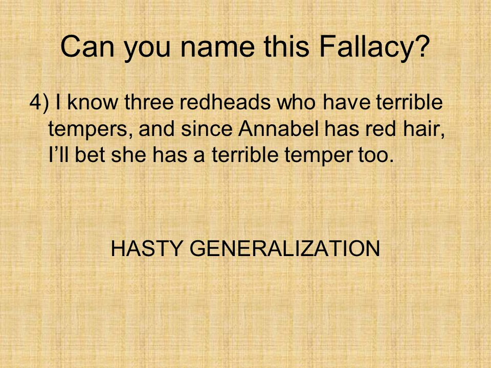 Can you name this Fallacy? 4) I know three redheads who have terrible tempers, and since Annabel has red hair, I'll bet she has a terrible temper too.