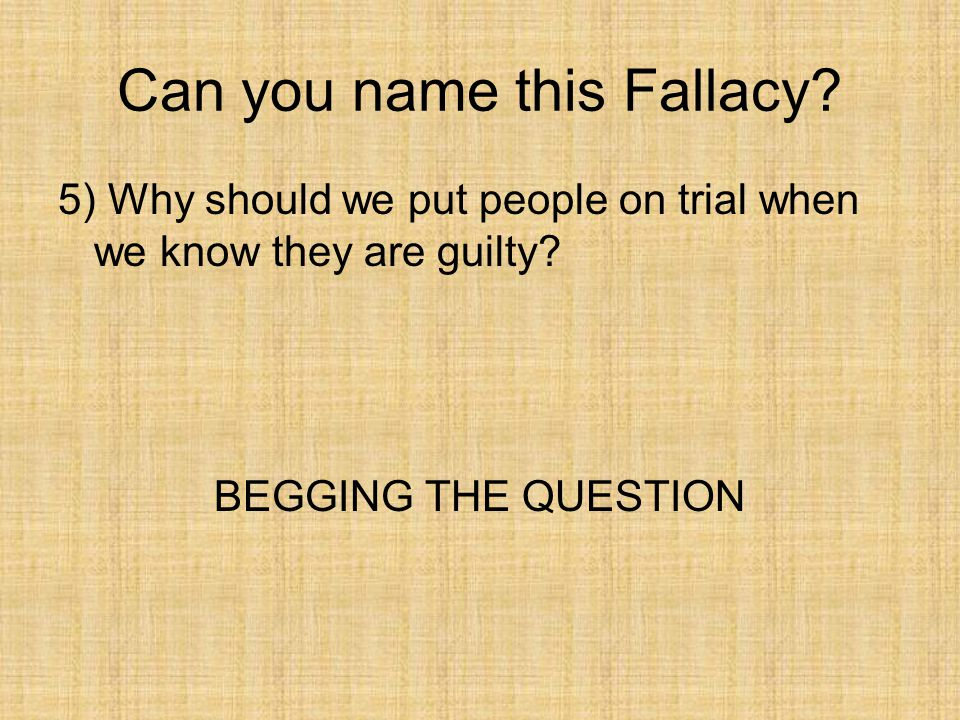 Can you name this Fallacy? 5) Why should we put people on trial when we know they are guilty? BEGGING THE QUESTION