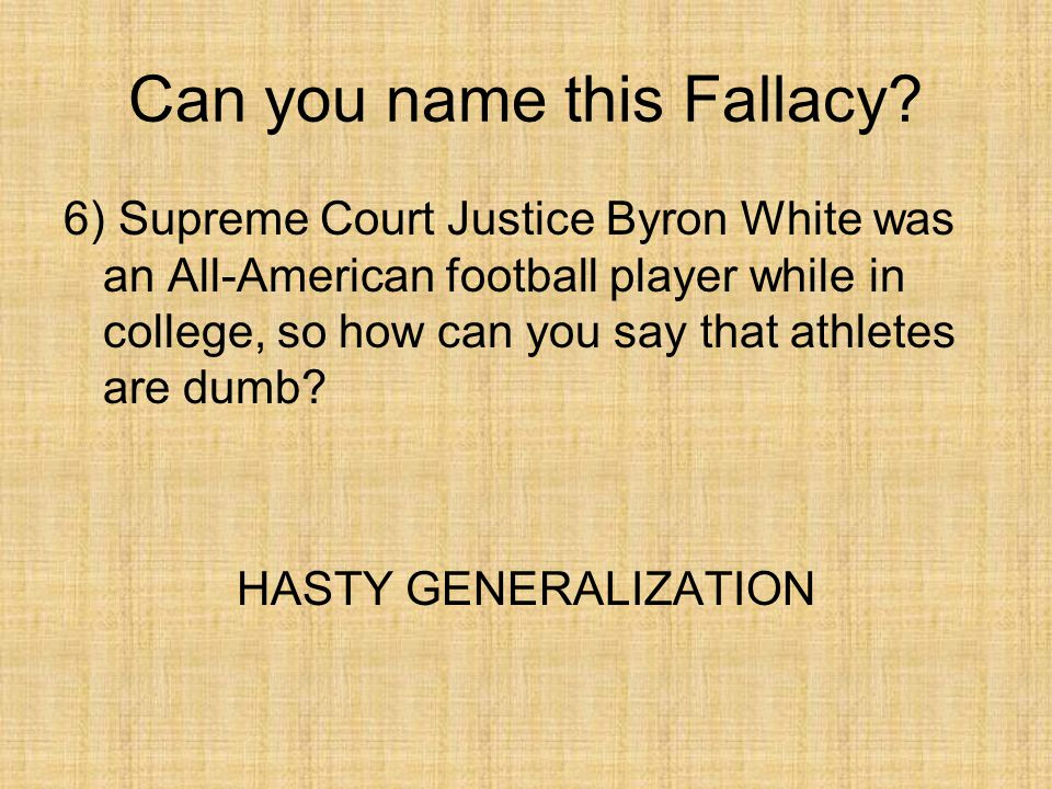 Can you name this Fallacy? 6) Supreme Court Justice Byron White was an All-American football player while in college, so how can you say that athletes