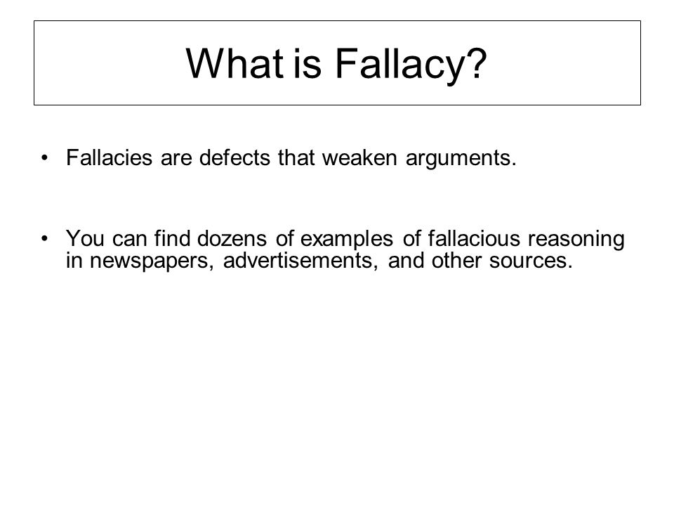 What is Fallacy? Fallacies are defects that weaken arguments. You can find dozens of examples of fallacious reasoning in newspapers, advertisements, a