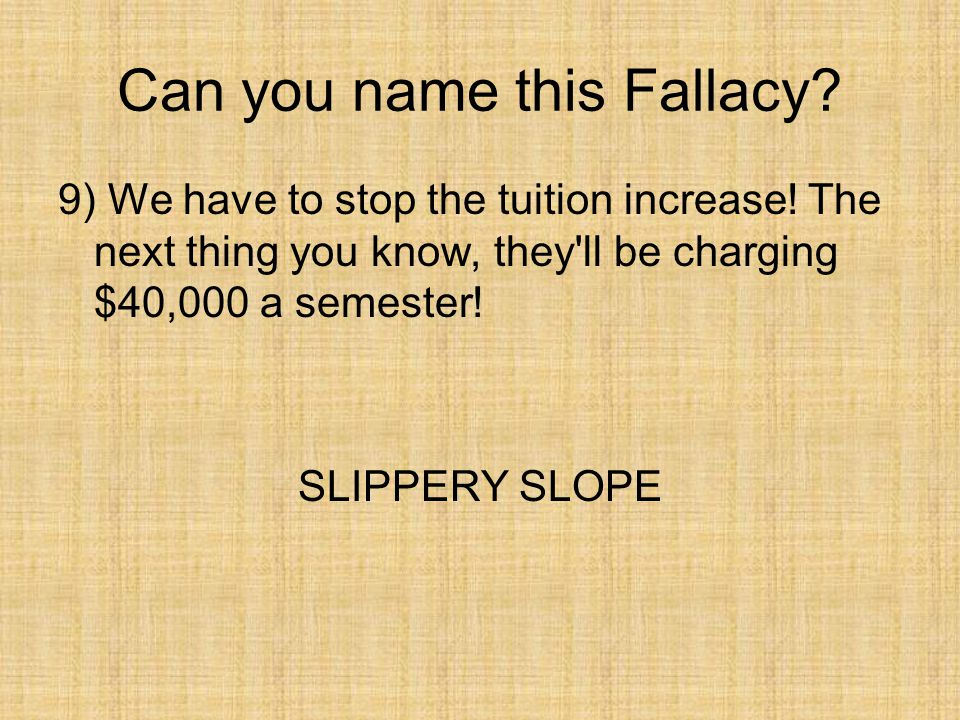 Can you name this Fallacy? 9) We have to stop the tuition increase! The next thing you know, they'll be charging $40,000 a semester! SLIPPERY SLOPE