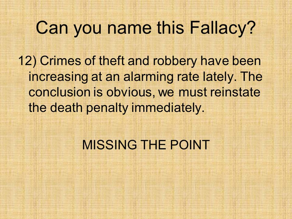 Can you name this Fallacy? 12) Crimes of theft and robbery have been increasing at an alarming rate lately. The conclusion is obvious, we must reinsta