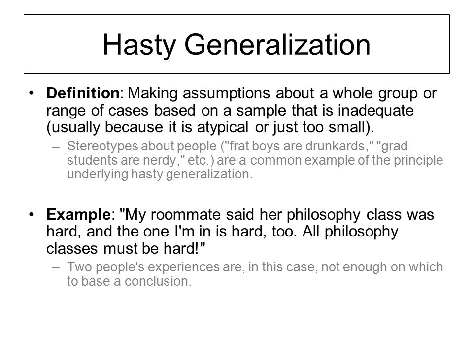 Hasty Generalization Definition: Making assumptions about a whole group or range of cases based on a sample that is inadequate (usually because it is