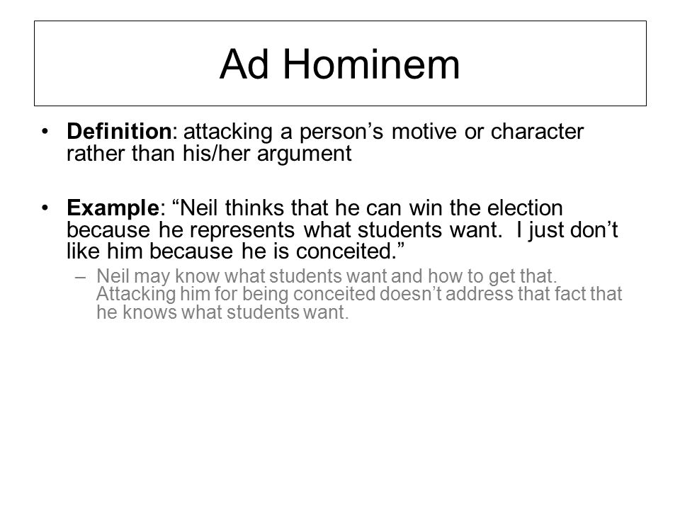 """Ad Hominem Definition: attacking a person's motive or character rather than his/her argument Example: """"Neil thinks that he can win the election becaus"""