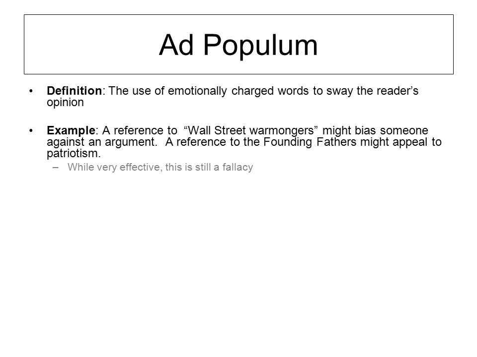 """Ad Populum Definition: The use of emotionally charged words to sway the reader's opinion Example: A reference to """"Wall Street warmongers"""" might bias s"""