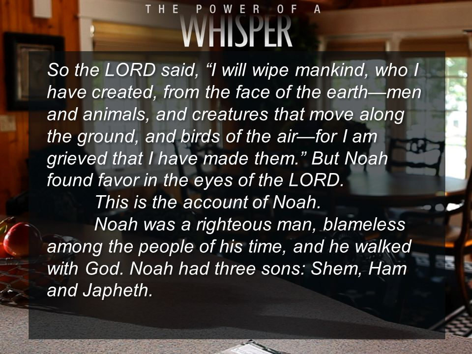 So the LORD said, I will wipe mankind, who I have created, from the face of the earth—men and animals, and creatures that move along the ground, and birds of the air—for I am grieved that I have made them. But Noah found favor in the eyes of the LORD.