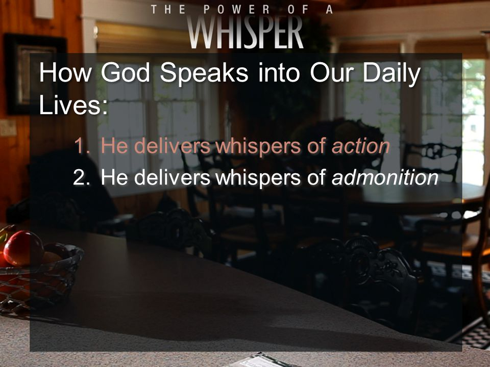 How God Speaks into Our Daily Lives: 1.He delivers whispers of action 2.He delivers whispers of admonition 1.He delivers whispers of action 2.He delivers whispers of admonition