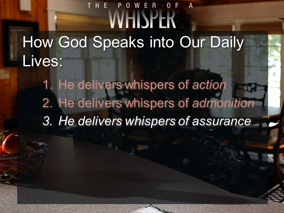 1.He delivers whispers of action 2.He delivers whispers of admonition 3.He delivers whispers of assurance 1.He delivers whispers of action 2.He delivers whispers of admonition 3.He delivers whispers of assurance How God Speaks into Our Daily Lives: