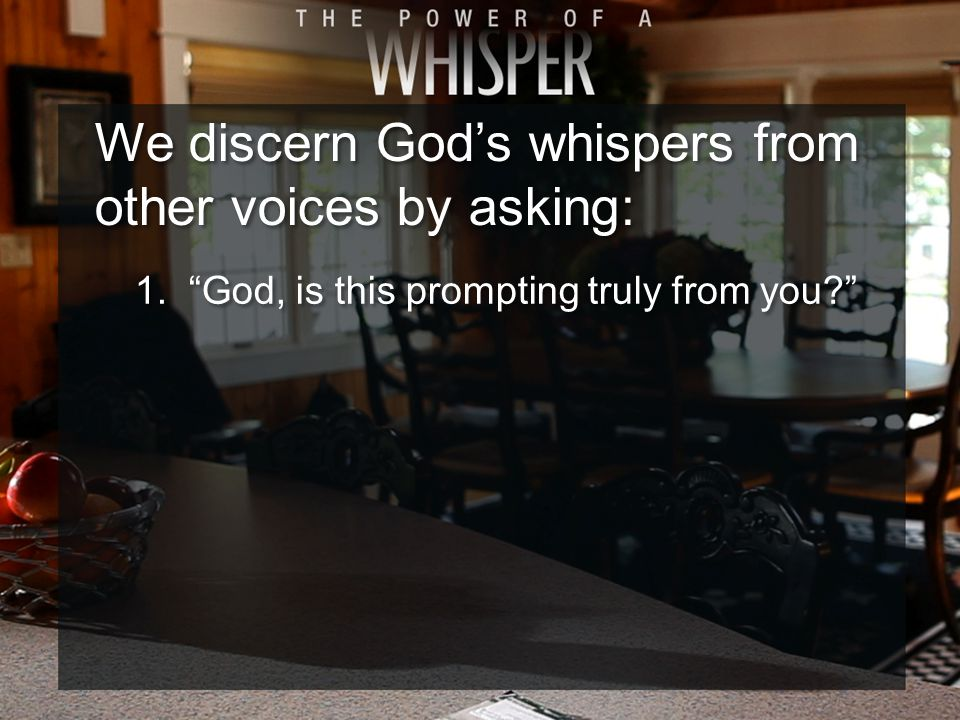 We discern God's whispers from other voices by asking: 1. God, is this prompting truly from you